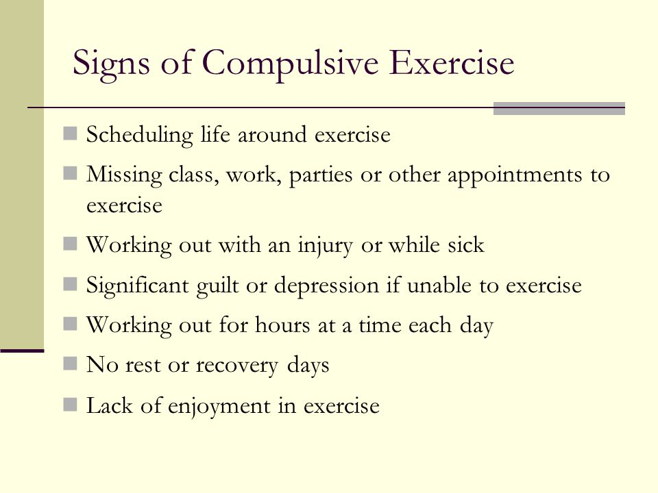 Signs of Compulsive Exercise Scheduling life around exercise Missing class, work, parties or other appointments to exercise Working out with an injury or while sick Significant guilt or depression if unable to exercise Working out for hours at a time each day No rest or recovery days Lack of enjoyment in exercise