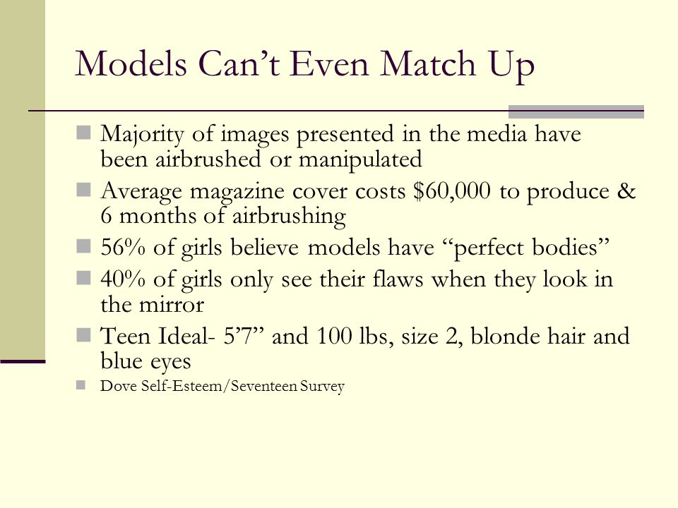 The Truth about Modeling Typically 15% below the average weight of women Unrealistic standard of thinness tall, with narrow hips, long legs, and thin thighs Slimness, youth and androgyny Biogenetically difficult, if not impossible, for the majority of women