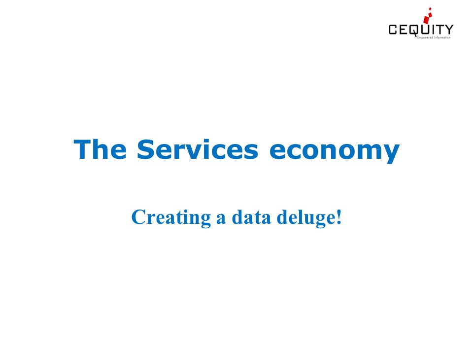The Services economy Creating a data deluge!