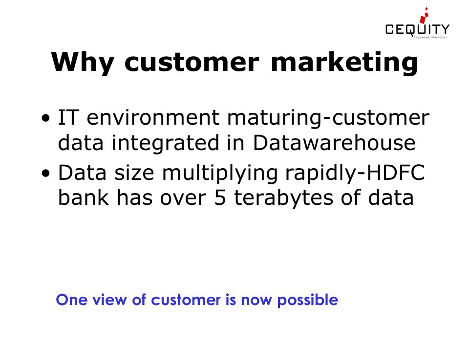 Why customer marketing IT environment maturing-customer data integrated in Datawarehouse Data size multiplying rapidly-HDFC bank has over 5 terabytes of data One view of customer is now possible