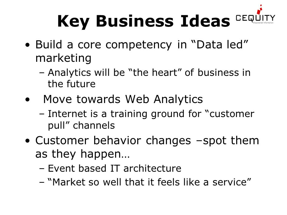 Key Business Ideas Build a core competency in Data led marketing –Analytics will be the heart of business in the future Move towards Web Analytics –Internet is a training ground for customer pull channels Customer behavior changes –spot them as they happen… –Event based IT architecture – Market so well that it feels like a service