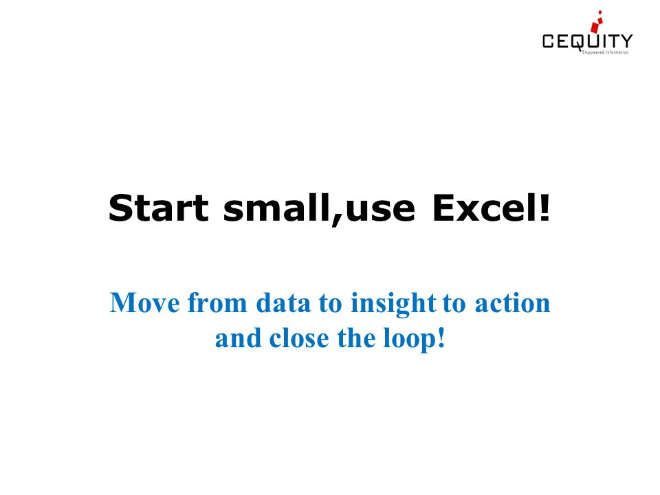 Start small,use Excel! Move from data to insight to action and close the loop!