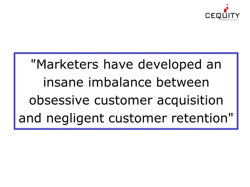 Marketers have developed an insane imbalance between obsessive customer acquisition and negligent customer retention