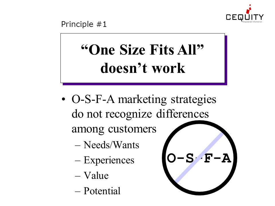 Principle #1 O-S-F-A marketing strategies do not recognize differences among customers –Needs/Wants –Experiences –Value –Potential One Size Fits All doesn't work O-S-F-A