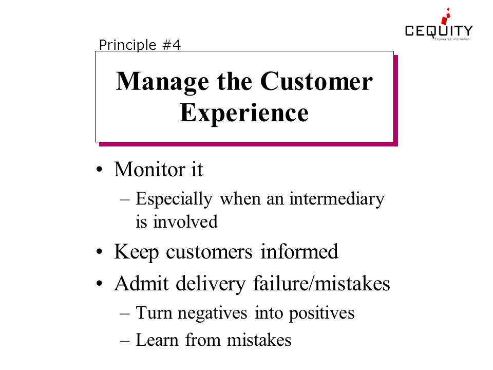 Manage the Customer Experience Monitor it –Especially when an intermediary is involved Keep customers informed Admit delivery failure/mistakes –Turn negatives into positives –Learn from mistakes Principle #4