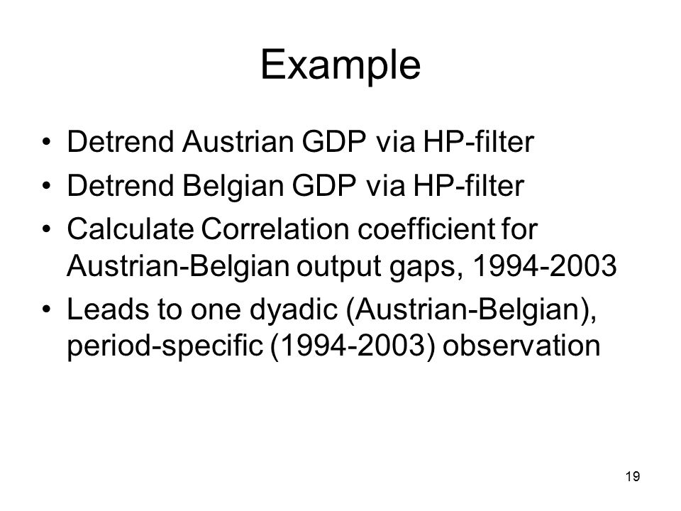 19 Example Detrend Austrian GDP via HP-filter Detrend Belgian GDP via HP-filter Calculate Correlation coefficient for Austrian-Belgian output gaps, 1994-2003 Leads to one dyadic (Austrian-Belgian), period-specific (1994-2003) observation