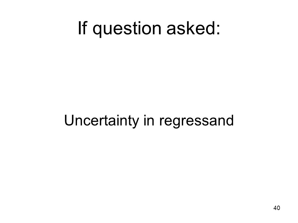 40 If question asked: Uncertainty in regressand