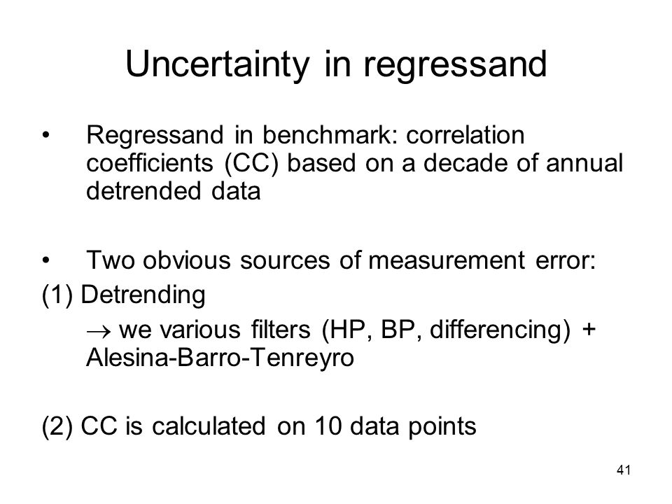 41 Uncertainty in regressand Regressand in benchmark: correlation coefficients (CC) based on a decade of annual detrended data Two obvious sources of measurement error: (1) Detrending  we various filters (HP, BP, differencing) + Alesina-Barro-Tenreyro (2) CC is calculated on 10 data points