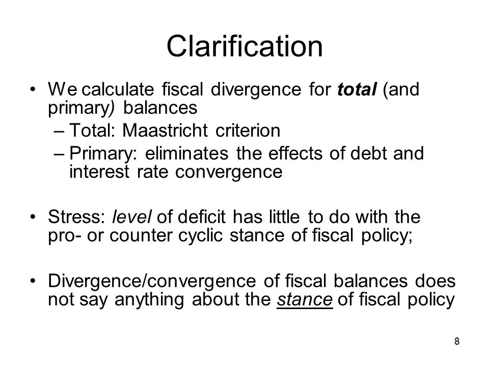 8 Clarification We calculate fiscal divergence for total (and primary) balances –Total: Maastricht criterion –Primary: eliminates the effects of debt and interest rate convergence Stress: level of deficit has little to do with the pro- or counter cyclic stance of fiscal policy; Divergence/convergence of fiscal balances does not say anything about the stance of fiscal policy