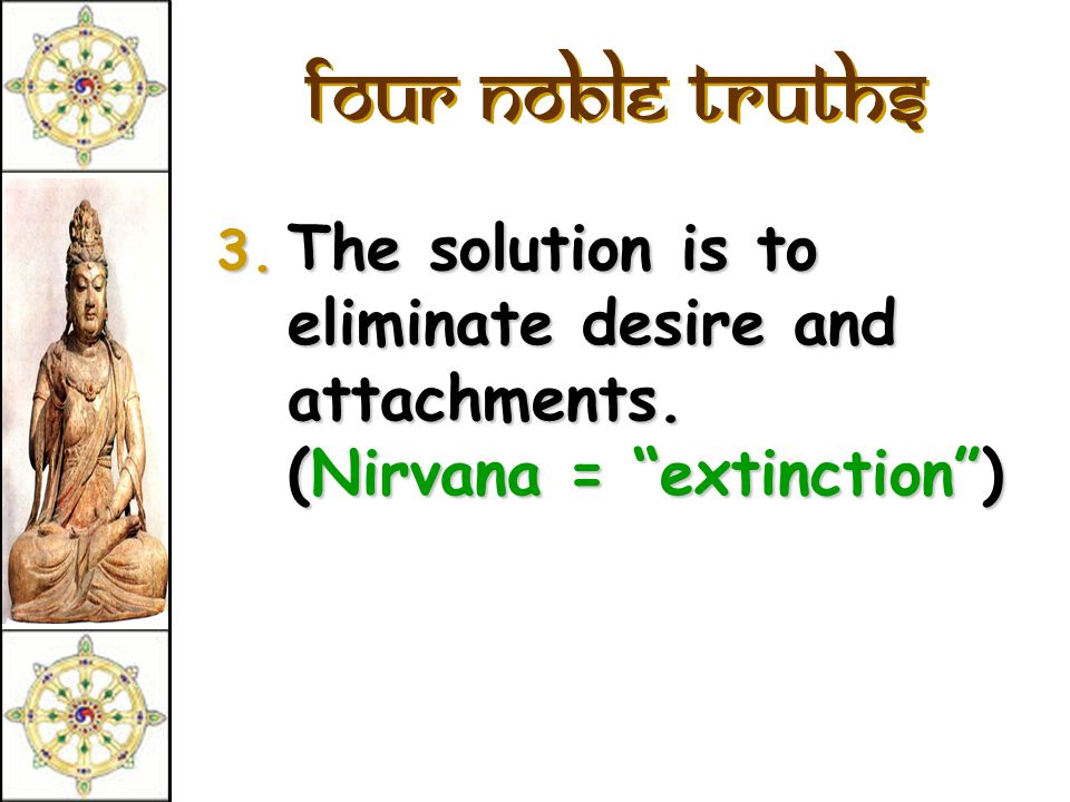 Four Noble Truths 3. The solution is to eliminate desire and attachments. (Nirvana = extinction )