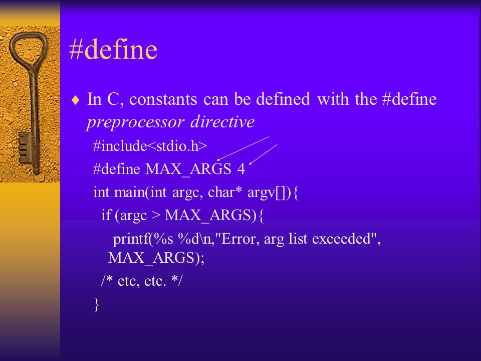 #define  In C, constants can be defined with the #define preprocessor directive #include #define MAX_ARGS 4 int main(int argc, char* argv[]){ if (argc > MAX_ARGS){ printf(%s %d\n, Error, arg list exceeded , MAX_ARGS); /* etc, etc.