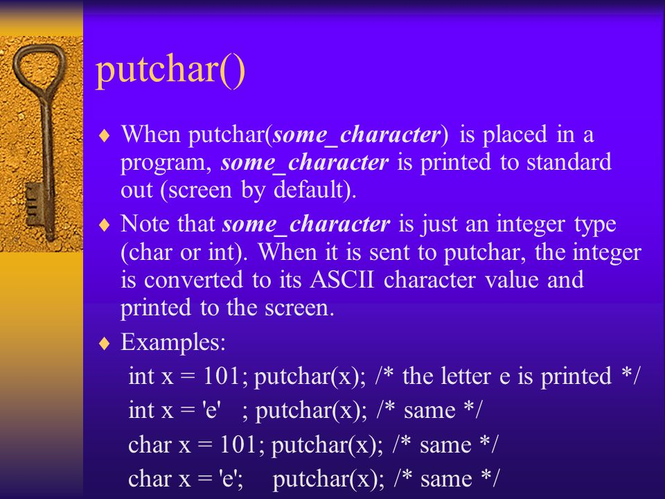 putchar()  When putchar(some_character) is placed in a program, some_character is printed to standard out (screen by default).  Note that some_chara