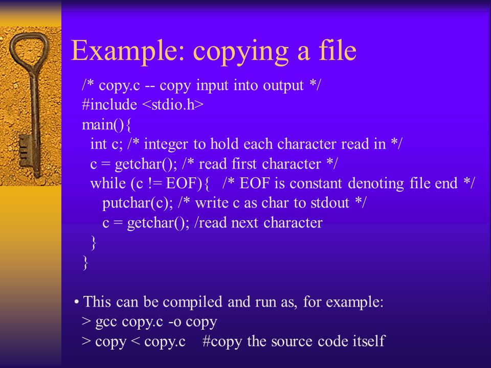 Example: copying a file /* copy.c -- copy input into output */ #include main(){ int c; /* integer to hold each character read in */ c = getchar(); /*