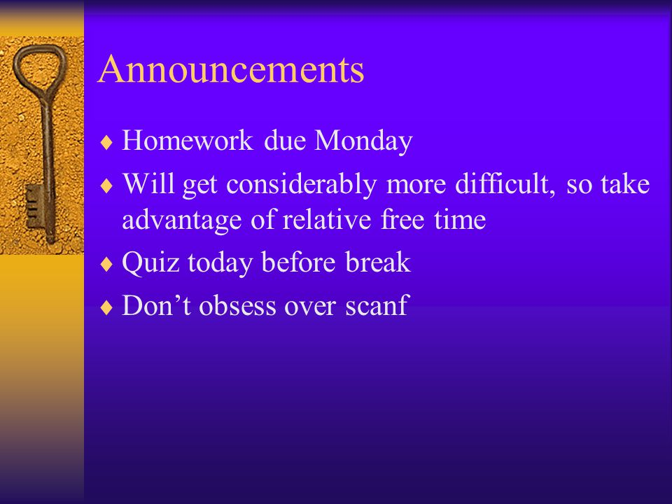 Announcements  Homework due Monday  Will get considerably more difficult, so take advantage of relative free time  Quiz today before break  Don't obsess over scanf