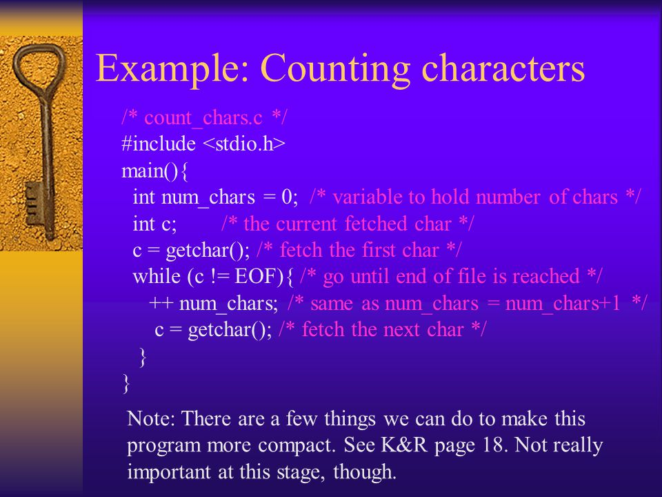Example: Counting characters /* count_chars.c */ #include main(){ int num_chars = 0; /* variable to hold number of chars */ int c; /* the current fetched char */ c = getchar(); /* fetch the first char */ while (c != EOF){ /* go until end of file is reached */ ++ num_chars; /* same as num_chars = num_chars+1 */ c = getchar(); /* fetch the next char */ } Note: There are a few things we can do to make this program more compact.