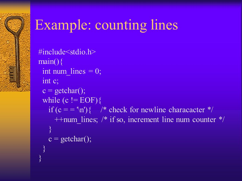 Example: counting lines #include main(){ int num_lines = 0; int c; c = getchar(); while (c != EOF){ if (c = = \n ){ /* check for newline characacter */ ++num_lines; /* if so, increment line num counter */ } c = getchar(); }