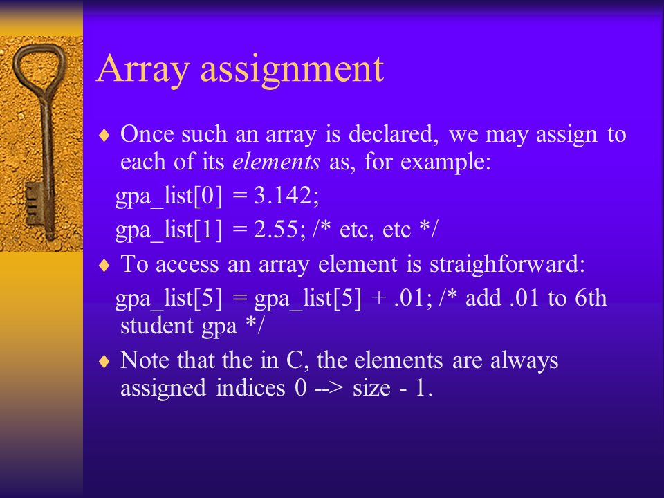 Array assignment  Once such an array is declared, we may assign to each of its elements as, for example: gpa_list[0] = 3.142; gpa_list[1] = 2.55; /*