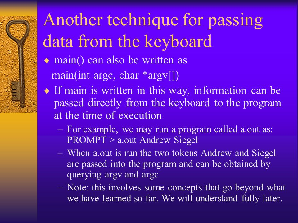 Another technique for passing data from the keyboard  main() can also be written as main(int argc, char *argv[])  If main is written in this way, information can be passed directly from the keyboard to the program at the time of execution –For example, we may run a program called a.out as: PROMPT > a.out Andrew Siegel –When a.out is run the two tokens Andrew and Siegel are passed into the program and can be obtained by querying argv and argc –Note: this involves some concepts that go beyond what we have learned so far.