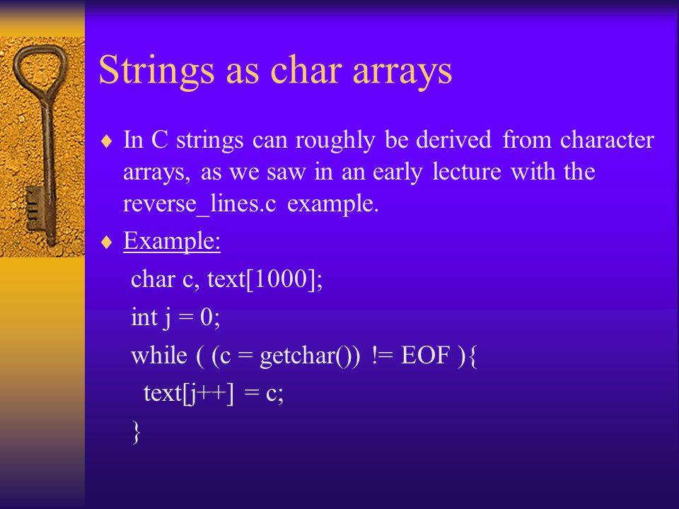 Strings as char arrays  In C strings can roughly be derived from character arrays, as we saw in an early lecture with the reverse_lines.c example. 