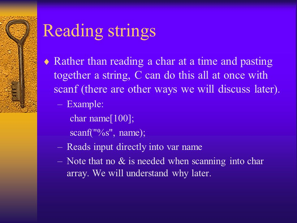 Reading strings  Rather than reading a char at a time and pasting together a string, C can do this all at once with scanf (there are other ways we will discuss later).