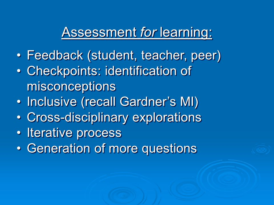 Assessment for learning: Feedback (student, teacher, peer)Feedback (student, teacher, peer) Checkpoints: identification of misconceptionsCheckpoints: identification of misconceptions Inclusive (recall Gardner's MI)Inclusive (recall Gardner's MI) Cross-disciplinary explorationsCross-disciplinary explorations Iterative processIterative process Generation of more questionsGeneration of more questions Assessment for learning: Feedback (student, teacher, peer)Feedback (student, teacher, peer) Checkpoints: identification of misconceptionsCheckpoints: identification of misconceptions Inclusive (recall Gardner's MI)Inclusive (recall Gardner's MI) Cross-disciplinary explorationsCross-disciplinary explorations Iterative processIterative process Generation of more questionsGeneration of more questions