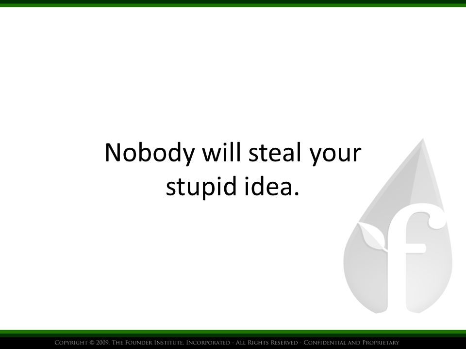 Nobody will steal your stupid idea.