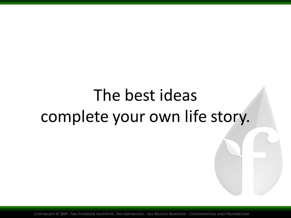The best ideas complete your own life story.