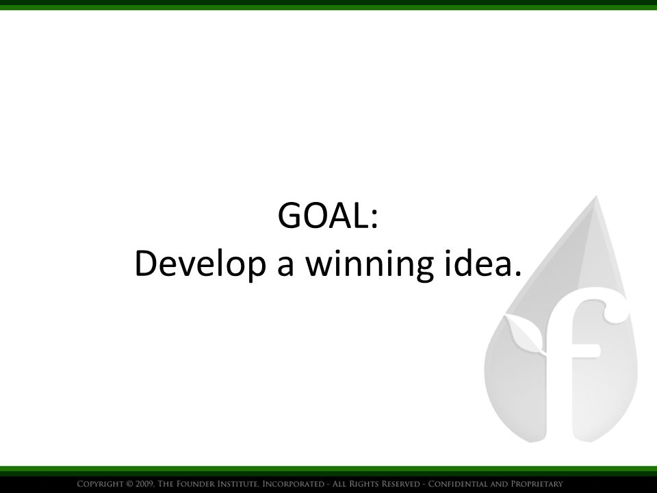 GOAL: Develop a winning idea.