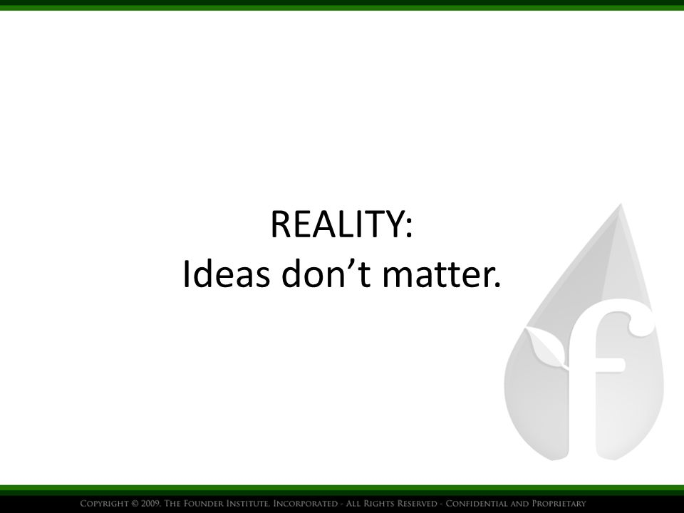 REALITY: Ideas don't matter.