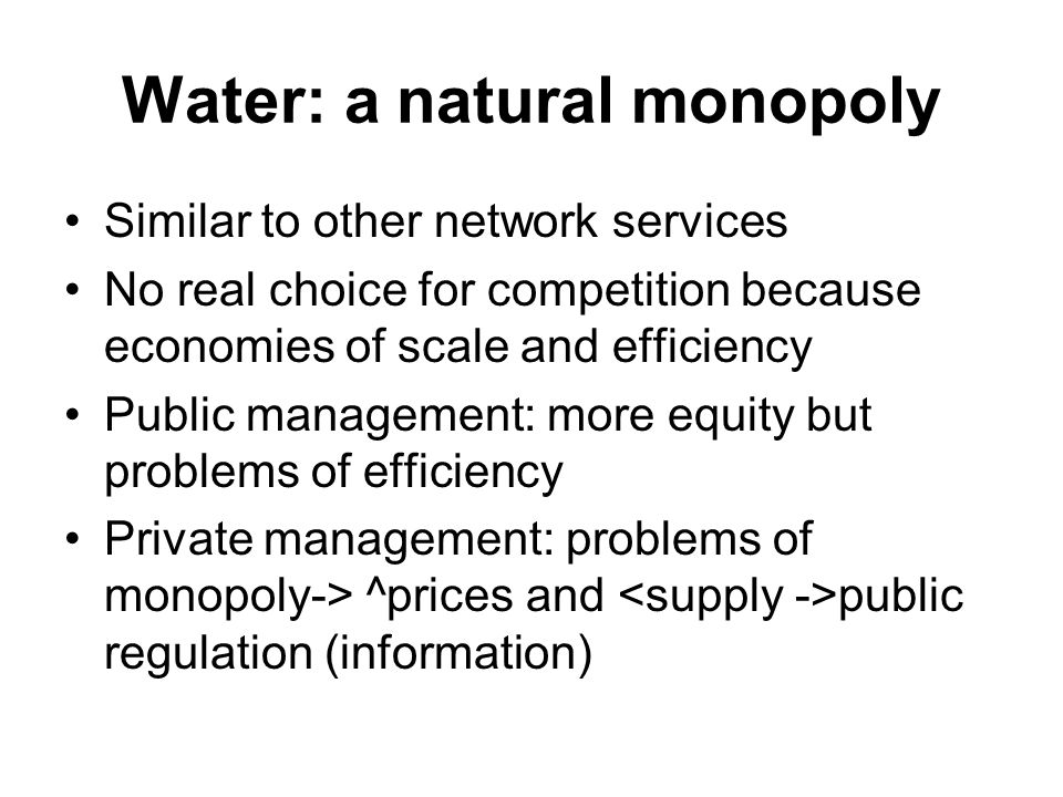 Water: a natural monopoly Similar to other network services No real choice for competition because economies of scale and efficiency Public management