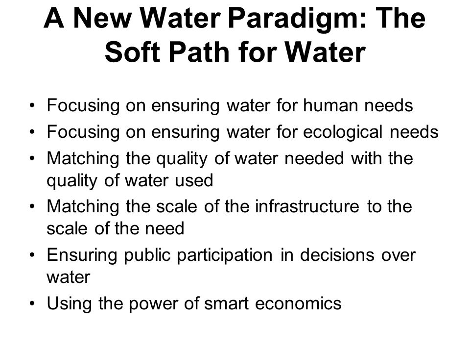 A New Water Paradigm: The Soft Path for Water Focusing on ensuring water for human needs Focusing on ensuring water for ecological needs Matching the