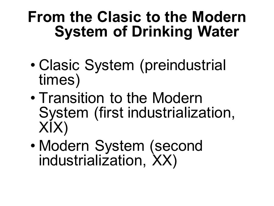 From the Clasic to the Modern System of Drinking Water Clasic System (preindustrial times) Transition to the Modern System (first industrialization, X