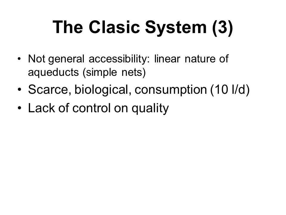 The Clasic System (3) Not general accessibility: linear nature of aqueducts (simple nets) Scarce, biological, consumption (10 l/d) Lack of control on