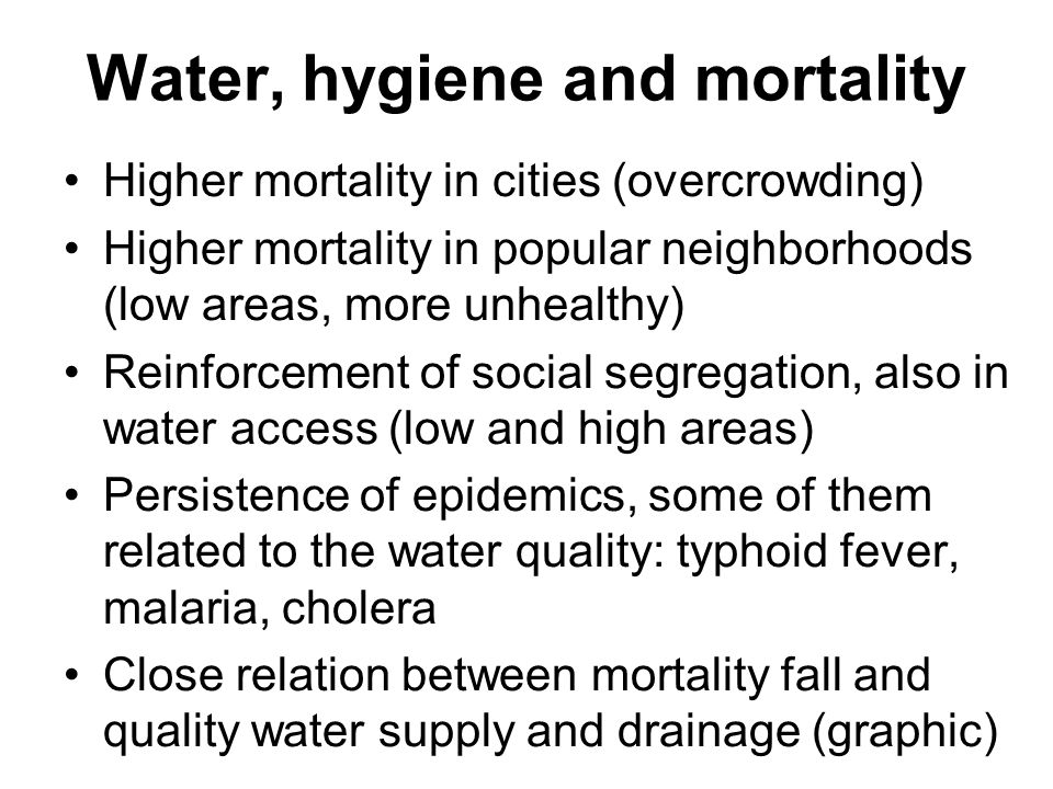 Water, hygiene and mortality Higher mortality in cities (overcrowding) Higher mortality in popular neighborhoods (low areas, more unhealthy) Reinforce