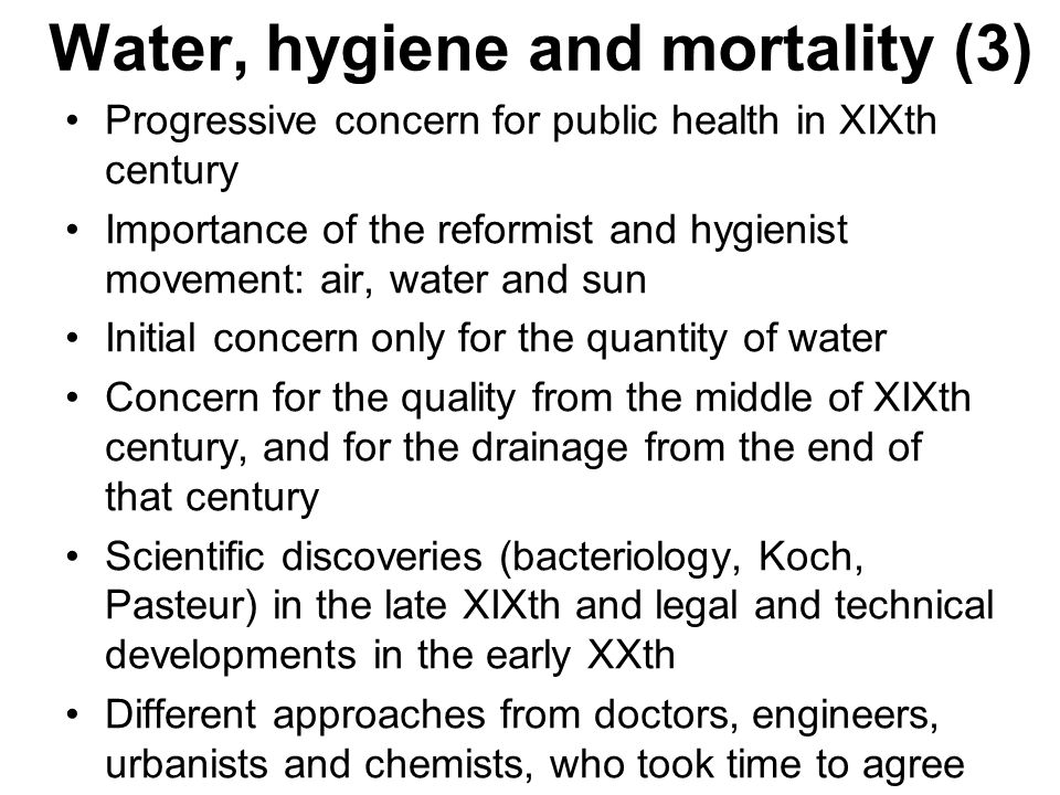 Water, hygiene and mortality (3) Progressive concern for public health in XIXth century Importance of the reformist and hygienist movement: air, water