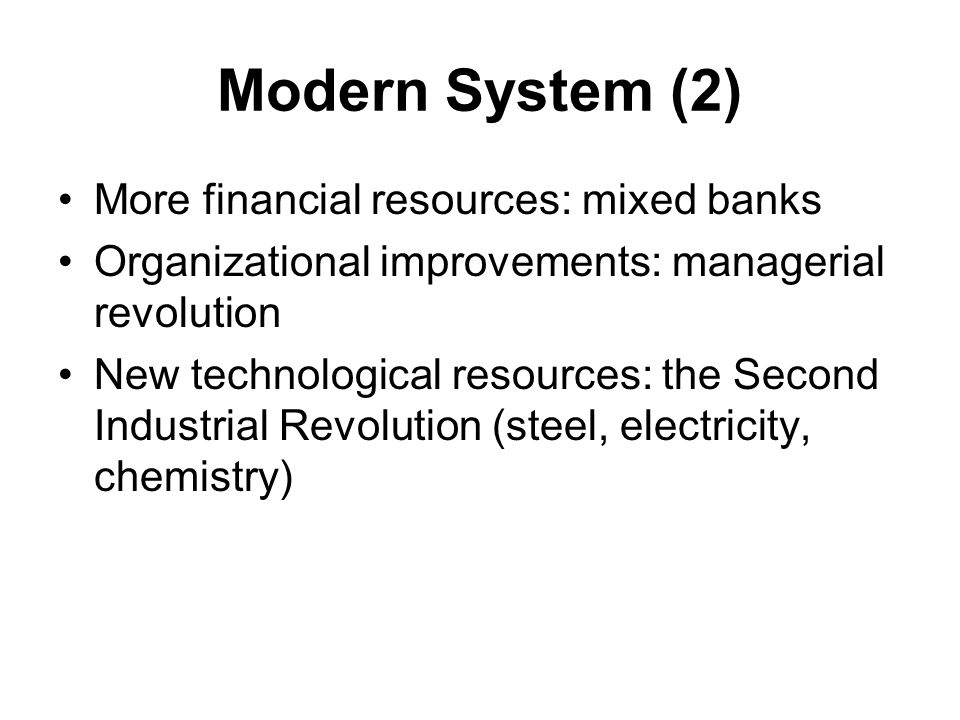 Modern System (2) More financial resources: mixed banks Organizational improvements: managerial revolution New technological resources: the Second Ind