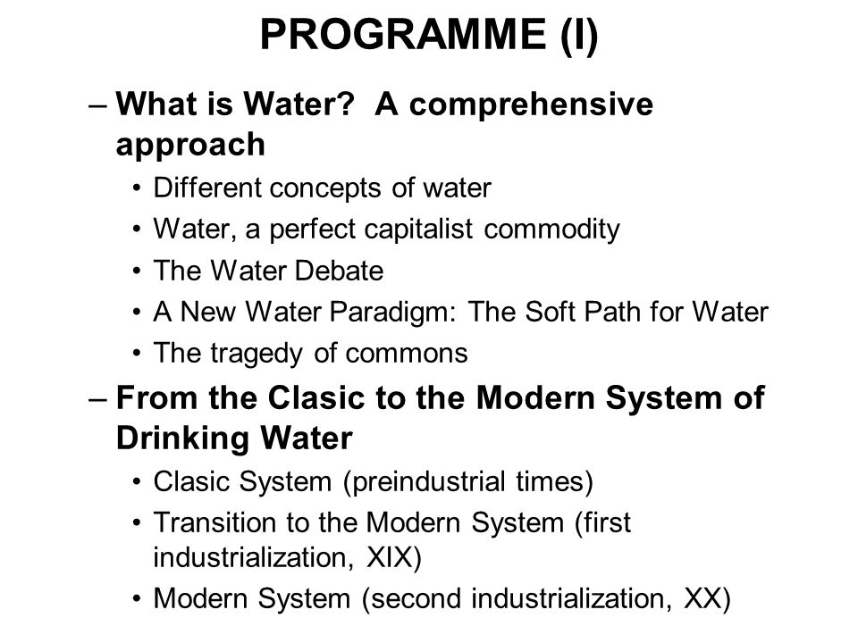 PROGRAMME (I) –What is Water? A comprehensive approach Different concepts of water Water, a perfect capitalist commodity The Water Debate A New Water