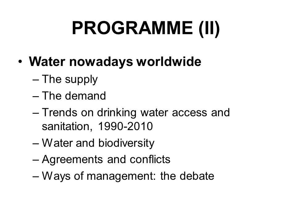 PROGRAMME (II) Water nowadays worldwide –The supply –The demand –Trends on drinking water access and sanitation, 1990-2010 –Water and biodiversity –Ag