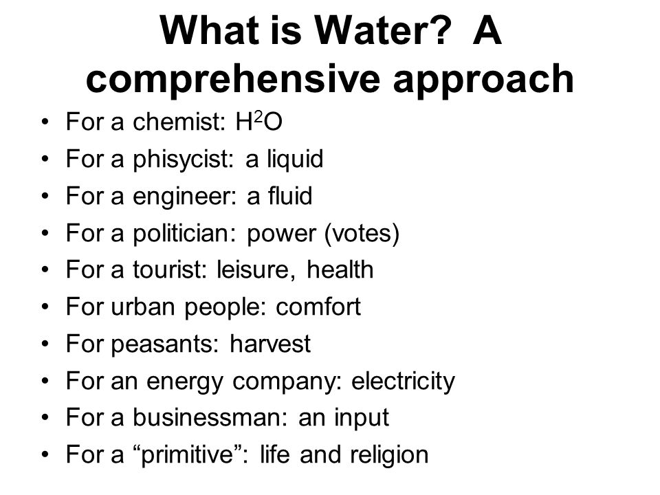 What is Water? A comprehensive approach For a chemist: H 2 O For a phisycist: a liquid For a engineer: a fluid For a politician: power (votes) For a t