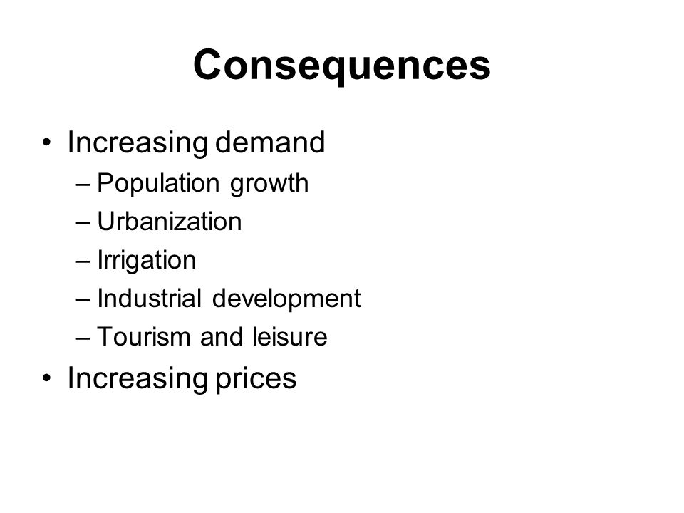 Consequences Increasing demand –Population growth –Urbanization –Irrigation –Industrial development –Tourism and leisure Increasing prices