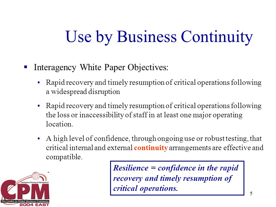 5 Use by Business Continuity  Interagency White Paper Objectives: Rapid recovery and timely resumption of critical operations following a widespread disruption Rapid recovery and timely resumption of critical operations following the loss or inaccessibility of staff in at least one major operating location.