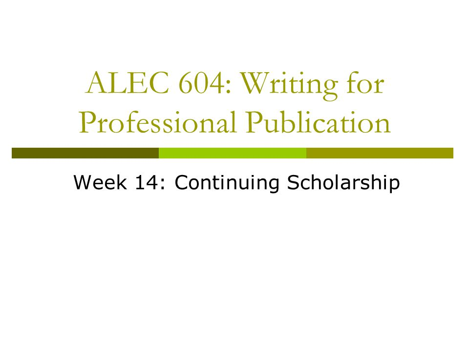ALEC 604: Writing for Professional Publication Week 14: Continuing Scholarship