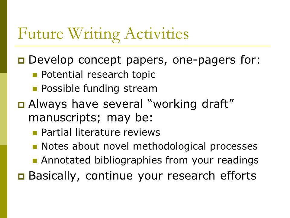 Future Writing Activities  Develop concept papers, one-pagers for: Potential research topic Possible funding stream  Always have several working draft manuscripts; may be: Partial literature reviews Notes about novel methodological processes Annotated bibliographies from your readings  Basically, continue your research efforts