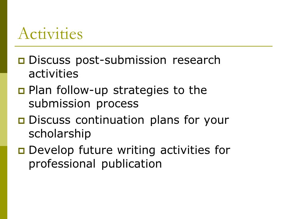 Activities  Discuss post-submission research activities  Plan follow-up strategies to the submission process  Discuss continuation plans for your scholarship  Develop future writing activities for professional publication