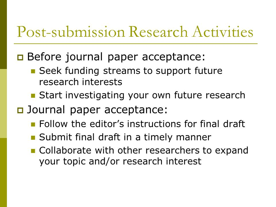 Post-submission Research Activities  Before journal paper acceptance: Seek funding streams to support future research interests Start investigating your own future research  Journal paper acceptance: Follow the editor's instructions for final draft Submit final draft in a timely manner Collaborate with other researchers to expand your topic and/or research interest