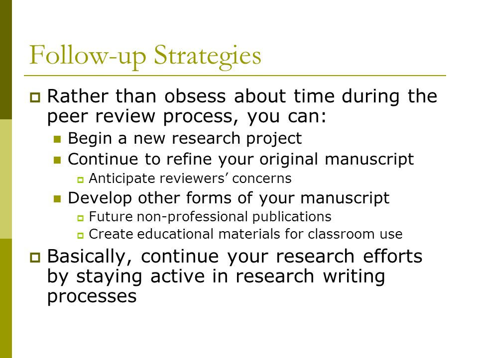 Follow-up Strategies  Rather than obsess about time during the peer review process, you can: Begin a new research project Continue to refine your original manuscript  Anticipate reviewers' concerns Develop other forms of your manuscript  Future non-professional publications  Create educational materials for classroom use  Basically, continue your research efforts by staying active in research writing processes