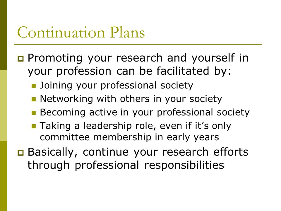 Continuation Plans  Promoting your research and yourself in your profession can be facilitated by: Joining your professional society Networking with others in your society Becoming active in your professional society Taking a leadership role, even if it's only committee membership in early years  Basically, continue your research efforts through professional responsibilities