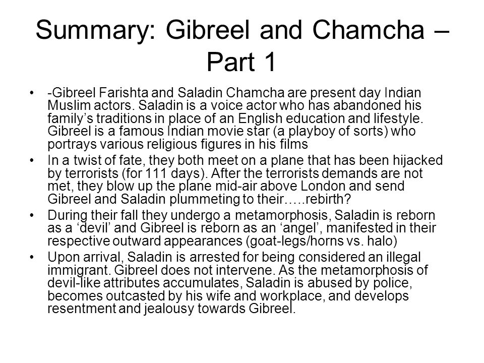 Summary: Gibreel and Chamcha – Part 1 -Gibreel Farishta and Saladin Chamcha are present day Indian Muslim actors.