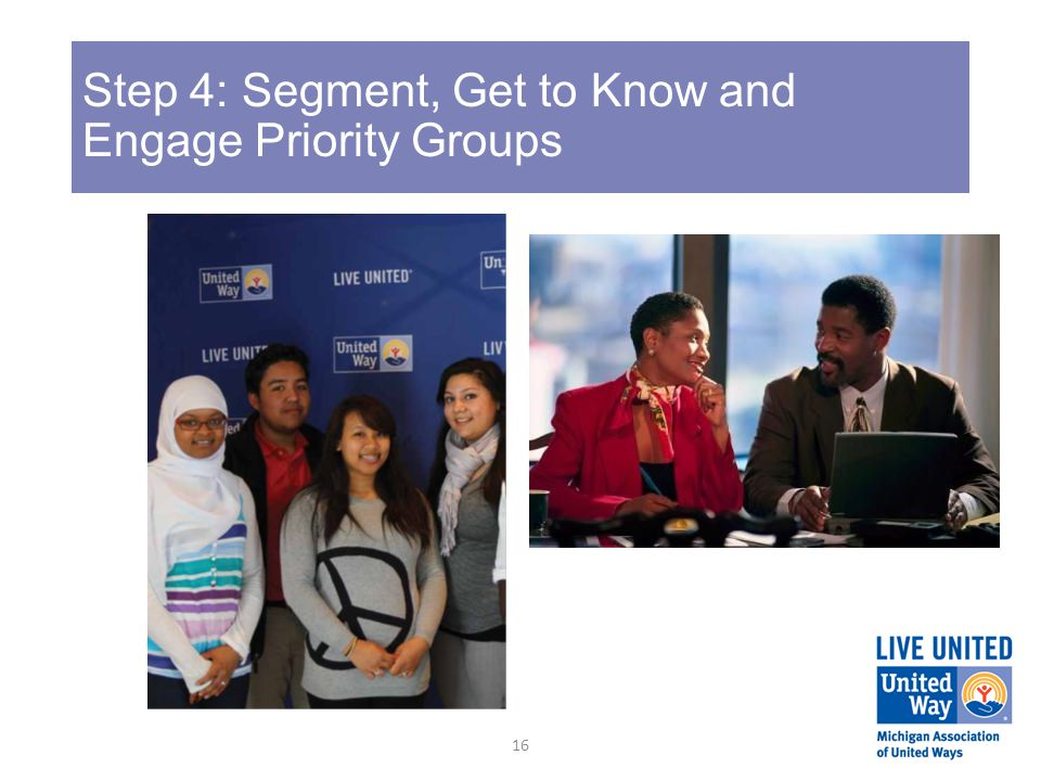 Step 4: Segment, Get to Know and Engage Priority Groups 16