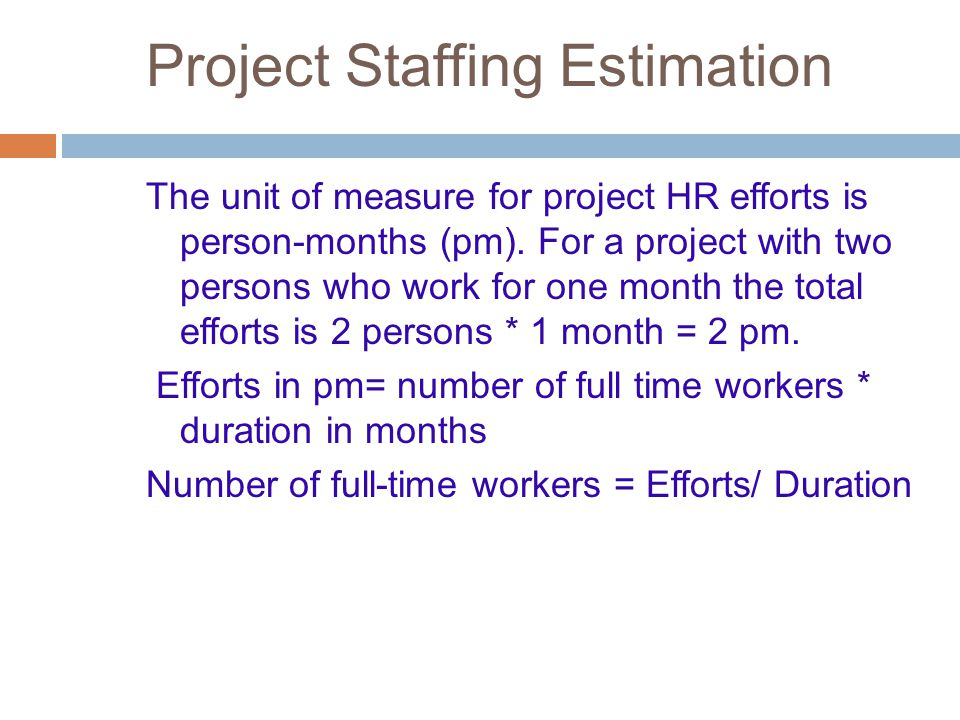 Project Staffing Estimation The unit of measure for project HR efforts is person-months (pm). For a project with two persons who work for one month th